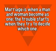 Marriage is when a man and woman become as one; the trouble starts when they try to decide which one. by margdbrown
