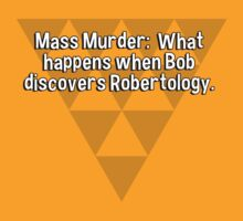 Mass Murder:  What happens when Bob discovers Robertology. by margdbrown