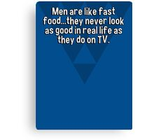 Men are like fast food...they never look as good in real life as they do on TV. Canvas Print