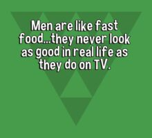 Men are like fast food...they never look as good in real life as they do on TV. by margdbrown