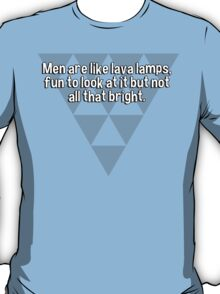 Men are like lava lamps' fun to look at it but not all that bright. T-Shirt