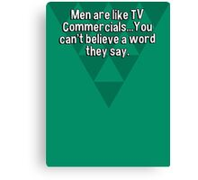 Men are like TV Commercials...You can't believe a word they say. Canvas Print