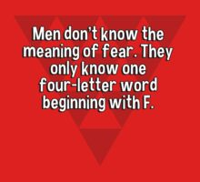 Men don't know the meaning of fear. They only know one four-letter word beginning with F. T-Shirt