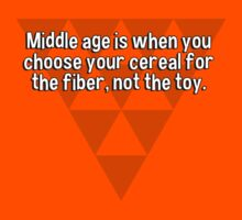 Middle age is when you choose your cereal for the fiber' not the toy. by margdbrown