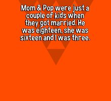 Mom & Pop were just a couple of kids when they got married. He was eighteen' she was sixteen and I was three.   T-Shirt