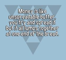 Money is like unspreadable butter' you try and spread it but it all lumps together at one end of the bread. by margdbrown