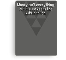 Money isn't everything' but it sure keeps the kids in touch. Canvas Print