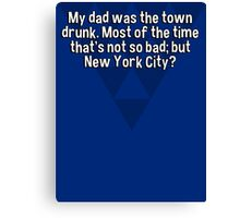 My dad was the town drunk. Most of the time that's not so bad; but New York City?   Canvas Print