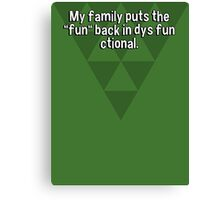 "My family puts the ""fun"" back in dys fun ctional. Canvas Print"