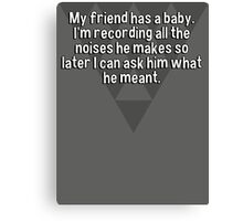 My friend has a baby. I'm recording all the noises he makes so later I can ask him what he meant. Canvas Print