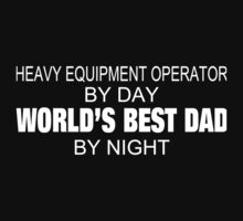 Heavy Equipment Operator By Day World's Best Dad By Night - Tshirts by crazyshirts2015