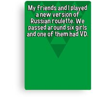 My friends and I played a new version of Russian roulette. We passed around six girls and one of them had VD. Canvas Print