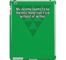 My income seems to be the only thing I can't live without or within. iPad Case/Skin
