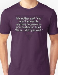 "My mother said' ""You won't amount to anything because you procrastinate."" I said' ""Oh ya.....Just you wait."" T-Shirt"
