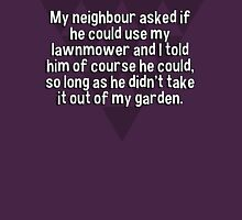 My neighbour asked if he could use my lawnmower and I told him of course he could' so long as he didn't take it out of my garden. T-Shirt