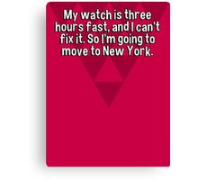 My watch is three hours fast' and I can't fix it. So I'm going to move to New York. Canvas Print