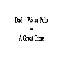 Dad + Water Polo = A Great Time  by supernova23