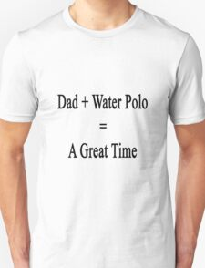 Dad + Water Polo = A Great Time  Unisex T-Shirt