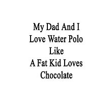 My Dad And I Love Water Polo Like A Fat Kid Loves Chocolate  by supernova23