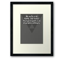 My wife is do dumb...she thinks mutual orgasm is an insurance company. Framed Print