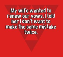 My wife wanted to renew our vows. I told her I don't want to make the same mistake twice. by margdbrown