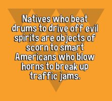Natives who beat drums to drive off evil spirits are objects of scorn to smart Americans who blow horns to break up traffic jams. by margdbrown