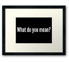 What do you mean? Framed Print