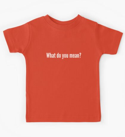 What do you mean? Kids Tee