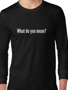 What do you mean? Long Sleeve T-Shirt