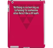 Nothing is so boring as listening to someone else describe a dream. iPad Case/Skin