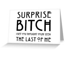 Surprise bitch, i bet you thought you'd seen the last of me Greeting Card