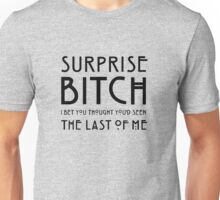 Surprise bitch, i bet you thought you'd seen the last of me Unisex T-Shirt