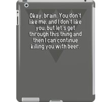 Okay' brain. You don't like me' and I don't like you' but let's get through this thing and then I can continue killing you with beer. iPad Case/Skin