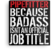 Cool 'Pipefitter because Badass Isn't an Official Job Title' Tshirt, Accessories and Gifts Metal Print
