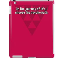 On the journey of life' I choose the psycho path.  iPad Case/Skin