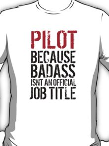 Hilarious 'Pilot because Badass Isn't an Official Job Title' Tshirt, Accessories and Gifts T-Shirt