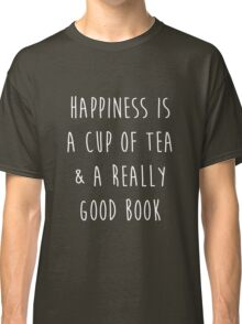 Happiness is a cup of tea & a really good book Classic T-Shirt