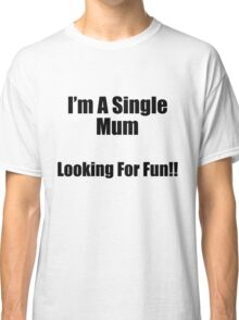 I'm a single mum, looking for fun Classic T-Shirt