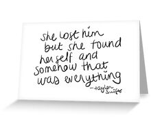 She lost him but she found herself and somehow that was everything - Taylor Swift Greeting Card