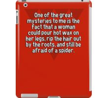 One of the great mysteries to me is the fact that a woman could pour hot wax on her legs' rip the hair out by the roots' and still be afraid of a spider. iPad Case/Skin
