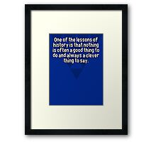 One of the lessons of history is that nothing is often a good thing to do and always a clever thing to say. Framed Print