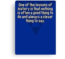 One of the lessons of history is that nothing is often a good thing to do and always a clever thing to say. Canvas Print