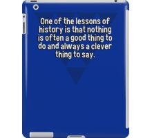 One of the lessons of history is that nothing is often a good thing to do and always a clever thing to say. iPad Case/Skin