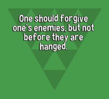 One should forgive one's enemies' but not before they are hanged. by margdbrown