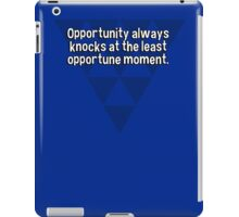Opportunity always knocks at the least opportune moment. iPad Case/Skin