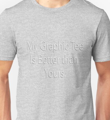 My Graphic tee is Better than yours. Unisex T-Shirt