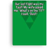 """Our last fight was my fault: My wife asked me """"What's on the TV?"""" I said' """"Dust"""" Canvas Print"""