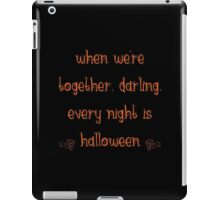 When we're together, darling, every night is Halloween iPad Case/Skin