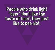 "People who drink light ""beer"" don't like the taste of beer; they just like to pee alot. by margdbrown"