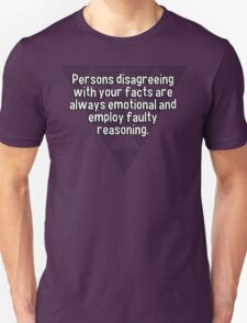 Persons disagreeing with your facts are always emotional and employ faulty reasoning. T-Shirt